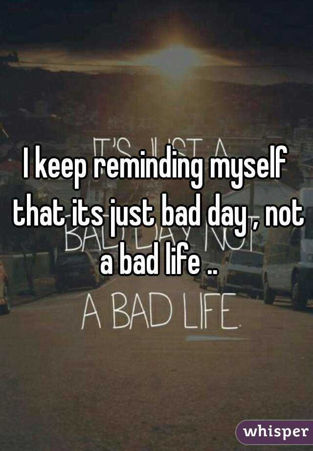 I keep reminding myself that its just bad day , not a bad life ..