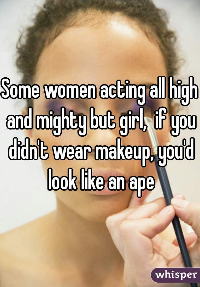 Some women acting all high and mighty but girl,  if you didn't wear makeup, you'd look like an ape