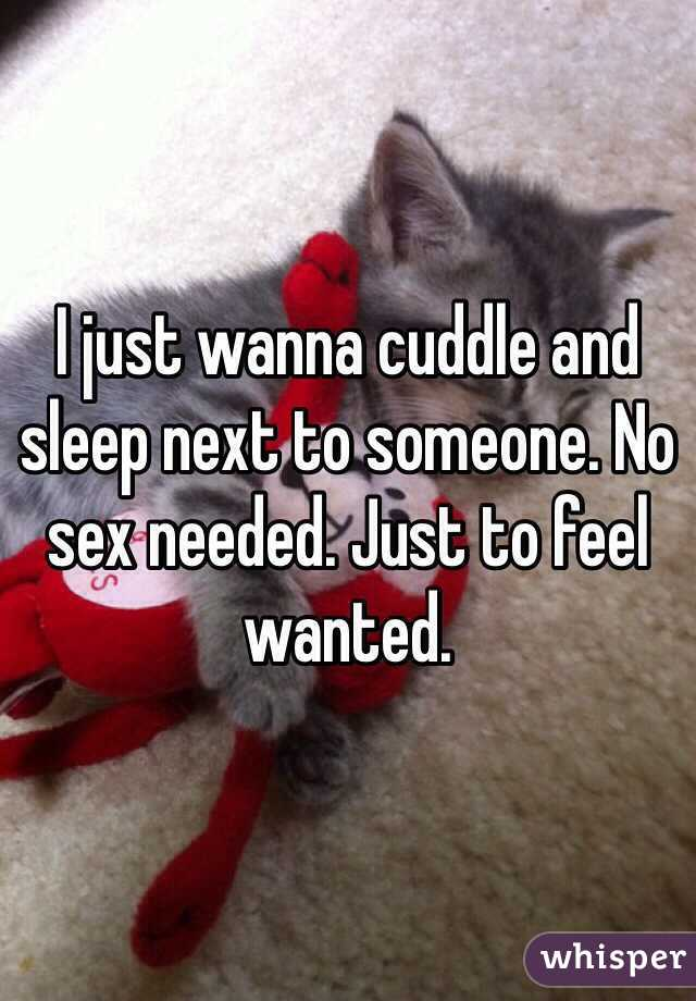 I just wanna cuddle and sleep next to someone. No sex needed. Just to feel wanted.