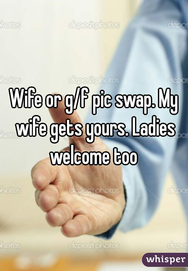 Wife or g/f pic swap. My wife gets yours. Ladies welcome too
