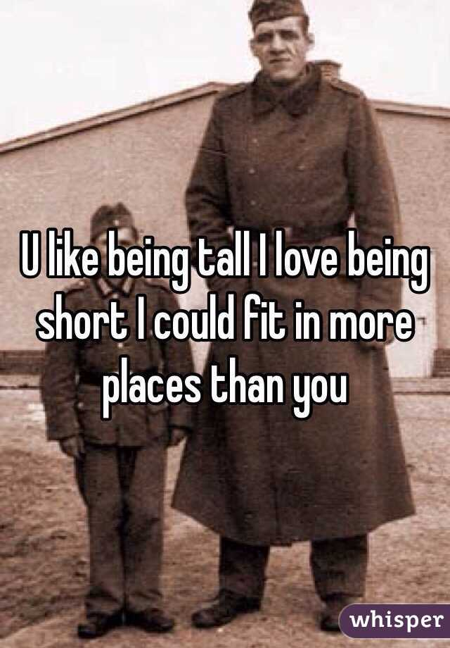 U like being tall I love being short I could fit in more places than you