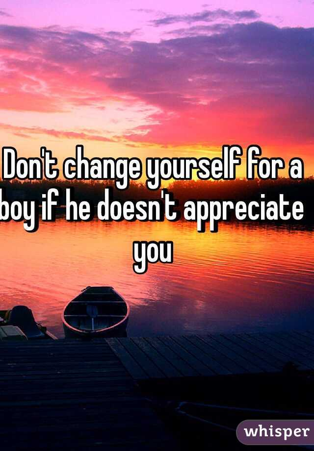 Don't change yourself for a boy if he doesn't appreciate you
