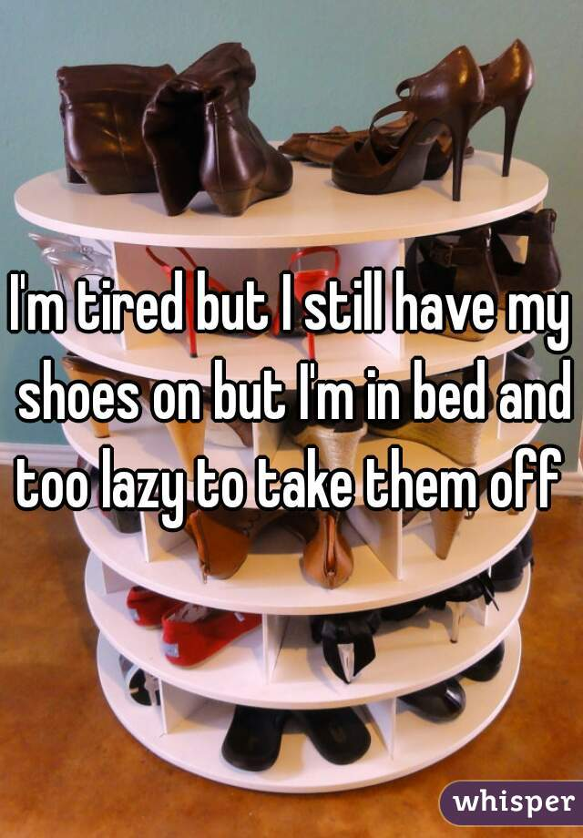 I'm tired but I still have my shoes on but I'm in bed and too lazy to take them off