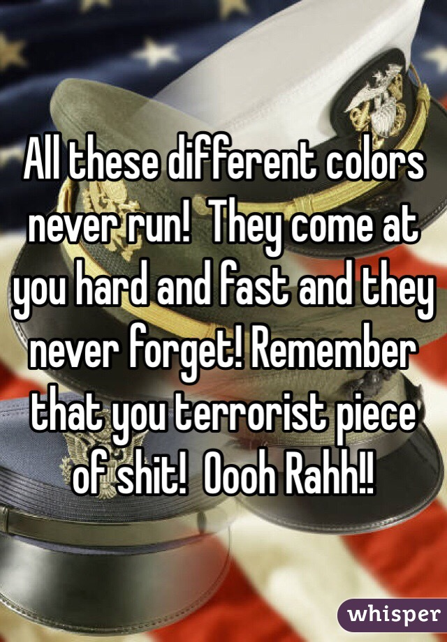 All these different colors never run!  They come at you hard and fast and they never forget! Remember that you terrorist piece of shit!  Oooh Rahh!!