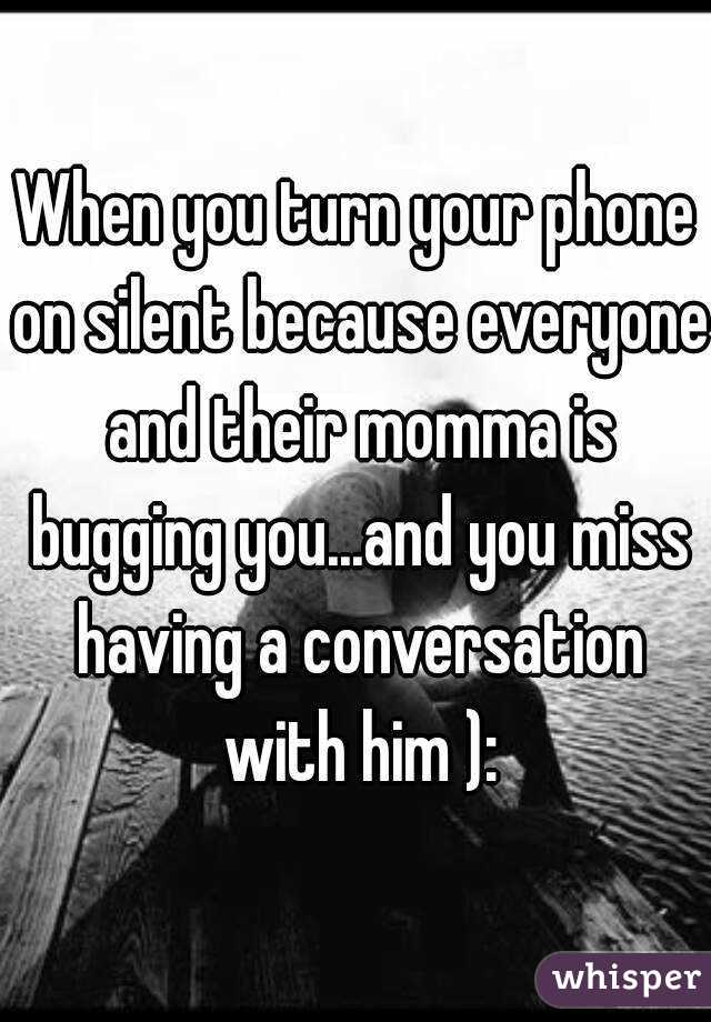 When you turn your phone on silent because everyone and their momma is bugging you...and you miss having a conversation with him ):