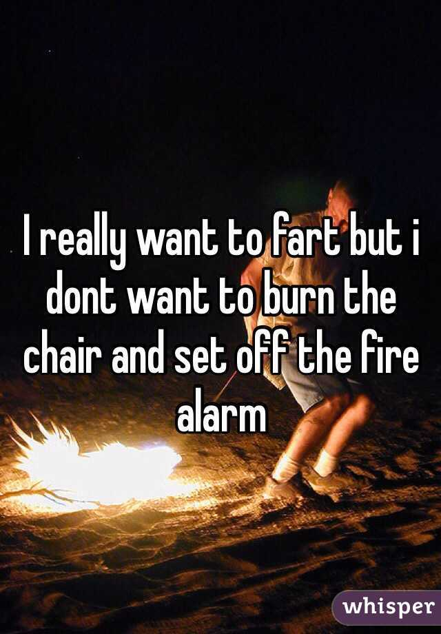I really want to fart but i dont want to burn the chair and set off the fire alarm