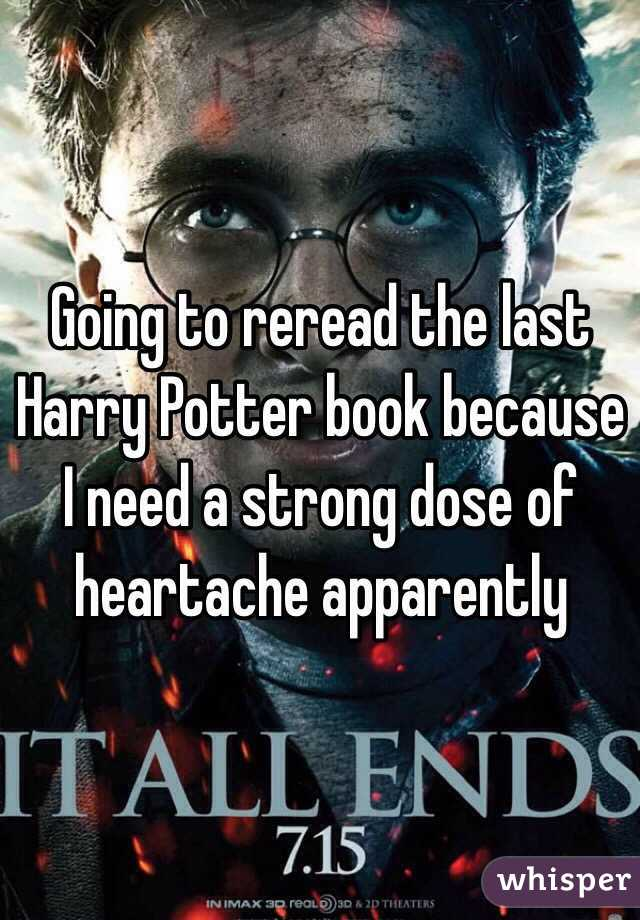 Going to reread the last Harry Potter book because I need a strong dose of heartache apparently