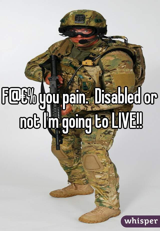 F@€% you pain.  Disabled or not I'm going to LIVE!!