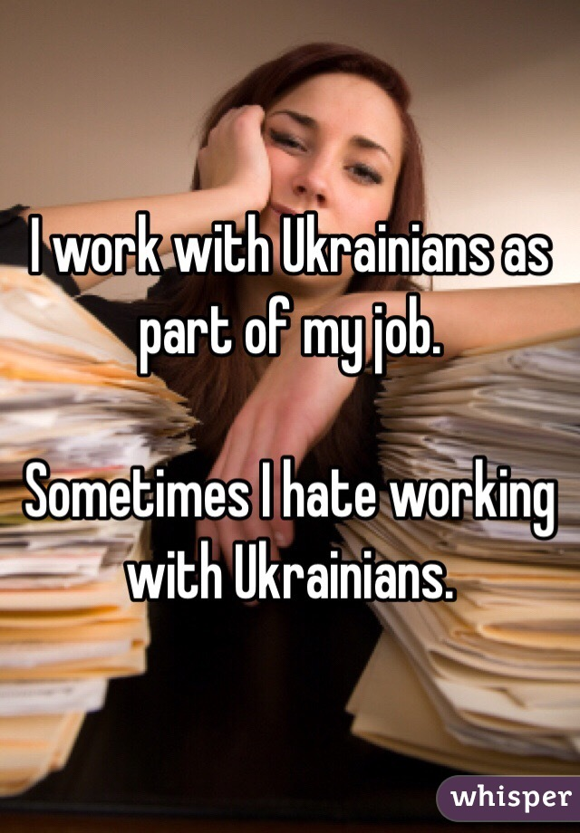 I work with Ukrainians as part of my job.  Sometimes I hate working with Ukrainians.