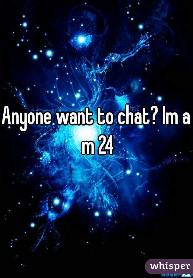Anyone want to chat? Im a m 24