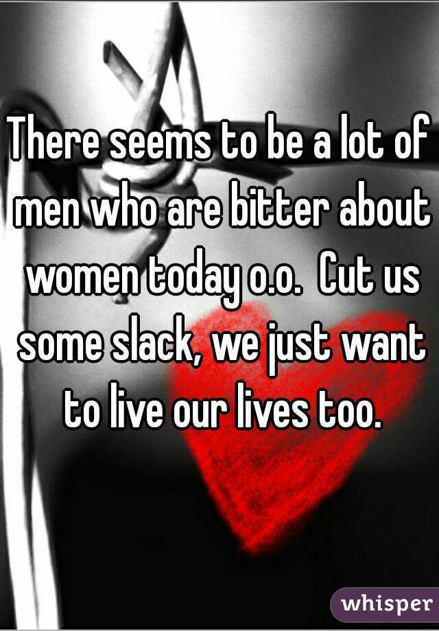 There seems to be a lot of men who are bitter about women today o.o.  Cut us some slack, we just want to live our lives too.