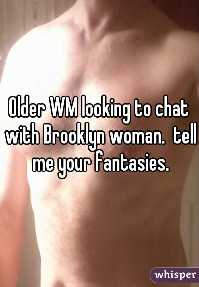 Older WM looking to chat with Brooklyn woman.  tell me your fantasies.