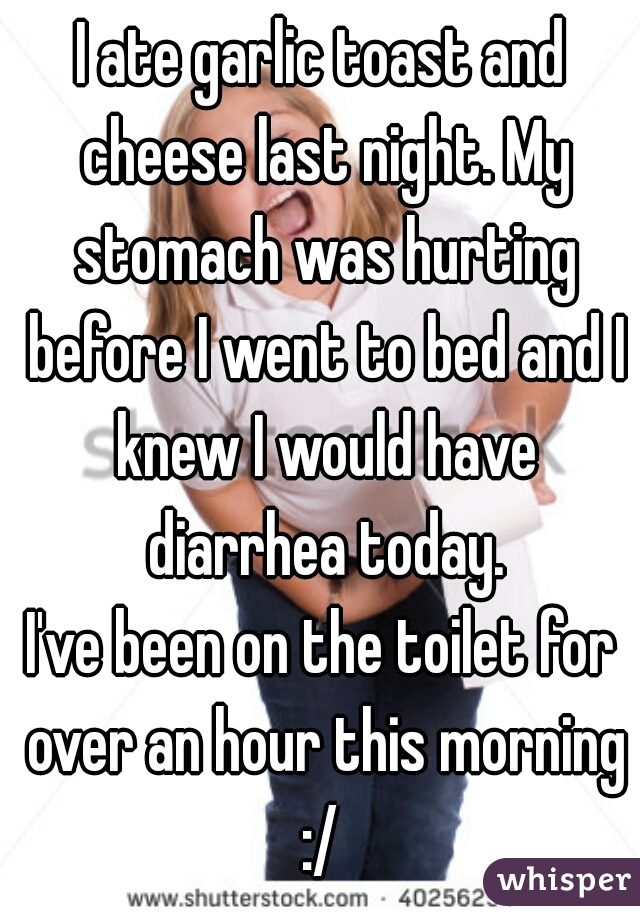 I ate garlic toast and cheese last night. My stomach was hurting before I went to bed and I knew I would have diarrhea today. I've been on the toilet for over an hour this morning :/