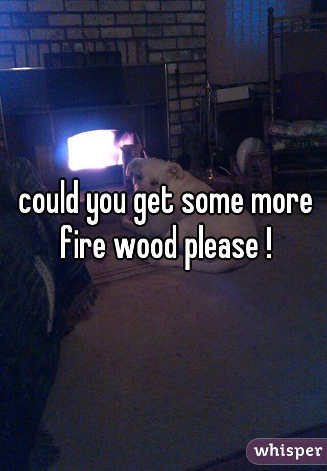 could you get some more fire wood please !