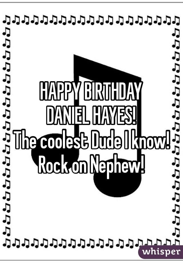 HAPPY BIRTHDAY DANIEL HAYES!  The coolest Dude I know! Rock on Nephew!