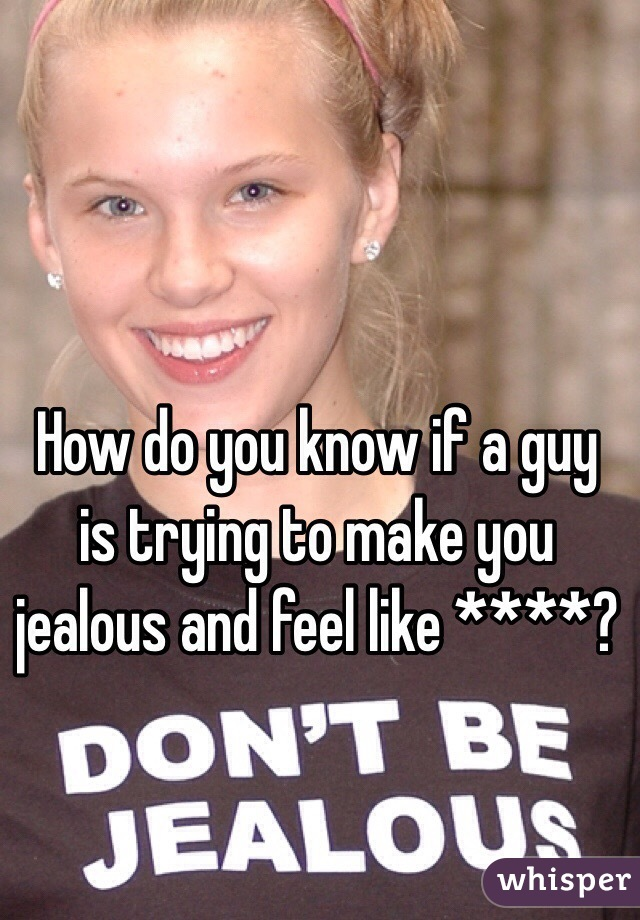How do you know if a guy is trying to make you jealous and feel like ****?