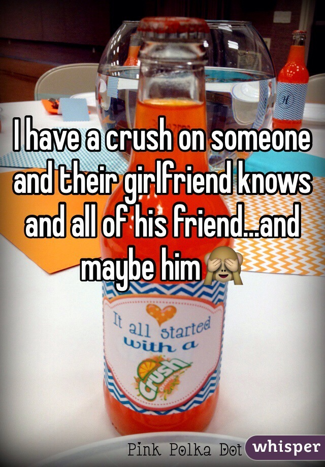 I have a crush on someone and their girlfriend knows and all of his friend...and maybe him🙈