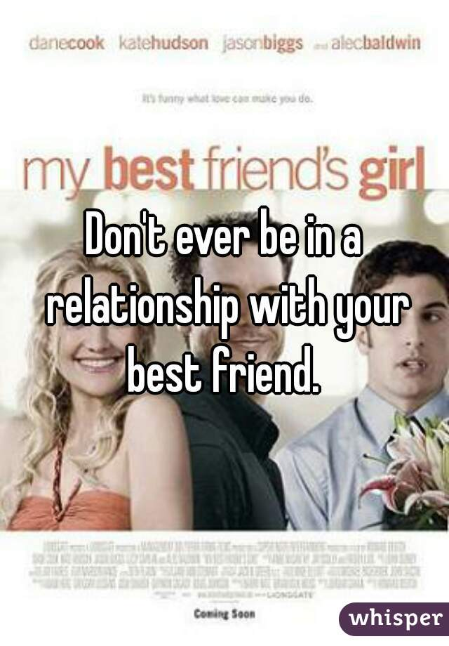 Don't ever be in a relationship with your best friend.