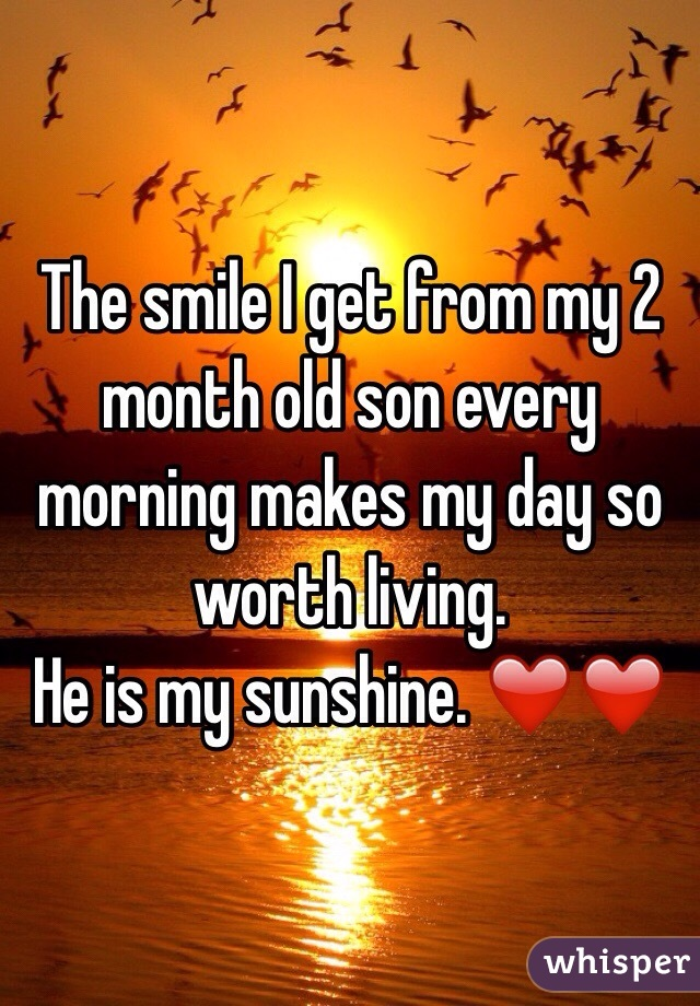 The smile I get from my 2 month old son every morning makes my day so worth living.  He is my sunshine. ❤️❤️