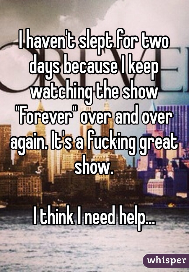 """I haven't slept for two days because I keep watching the show """"Forever"""" over and over again. It's a fucking great show.  I think I need help..."""