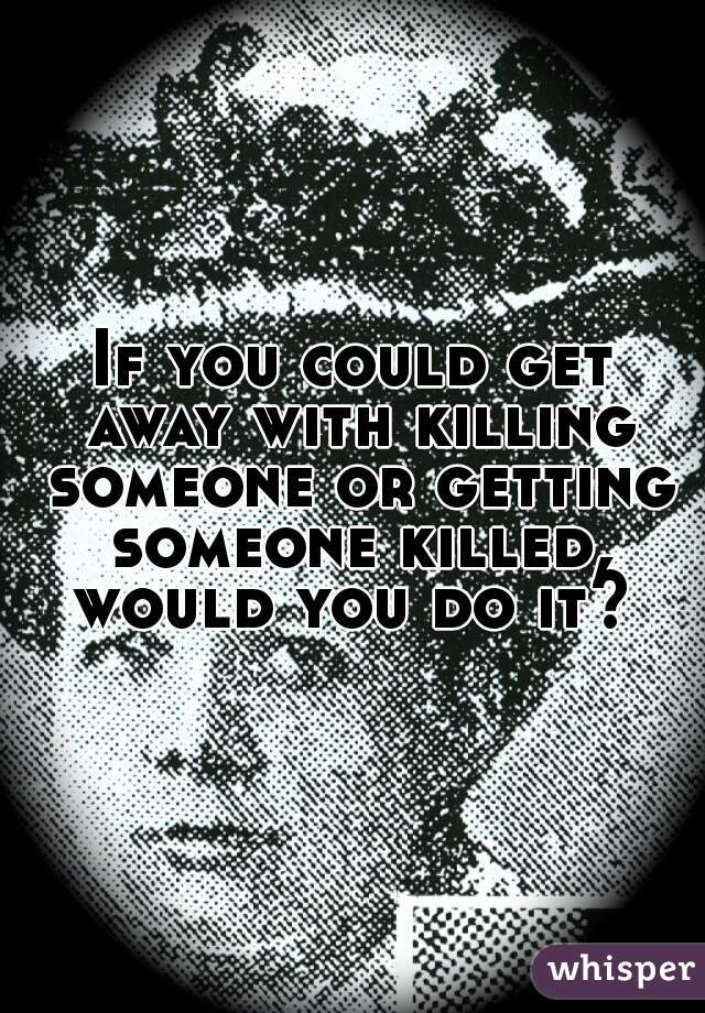 If you could get away with killing someone or getting someone killed, would you do it?