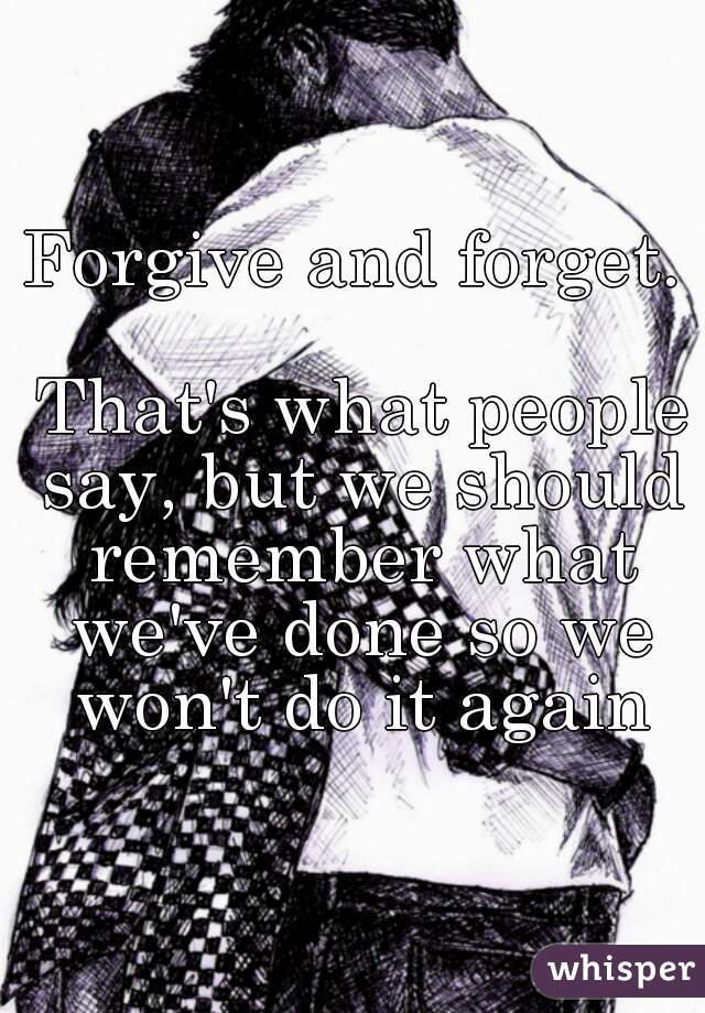 Forgive and forget.   That's what people say, but we should remember what we've done so we won't do it again
