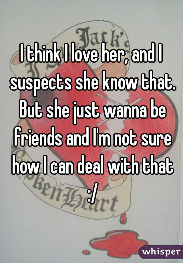I think I love her, and I suspects she know that. But she just wanna be friends and I'm not sure how I can deal with that :/