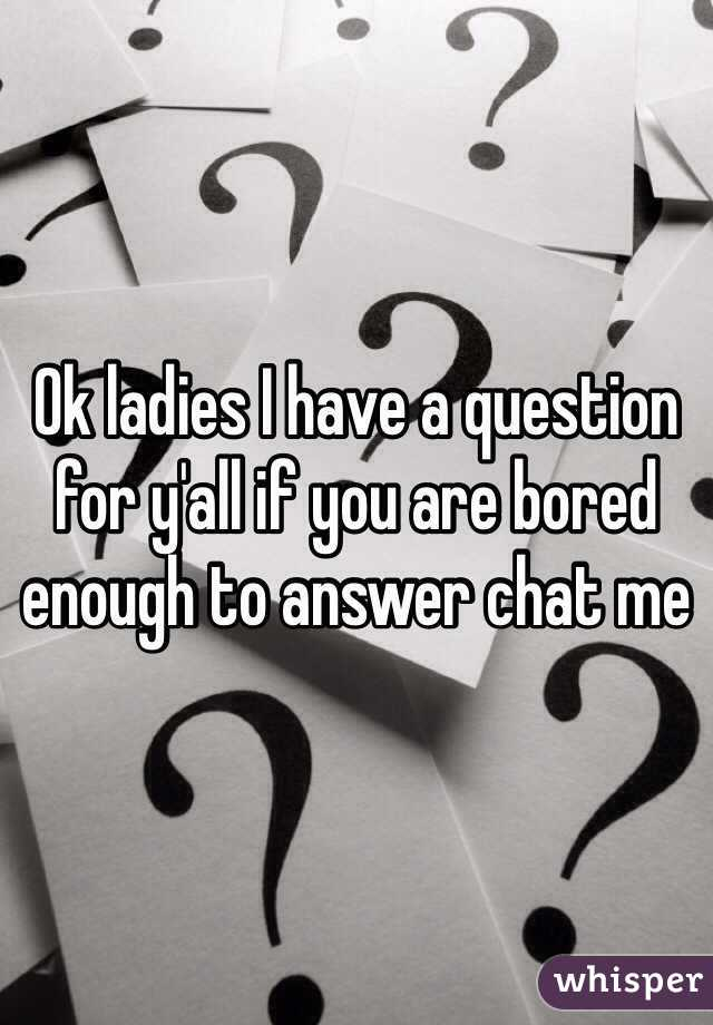 Ok ladies I have a question for y'all if you are bored enough to answer chat me
