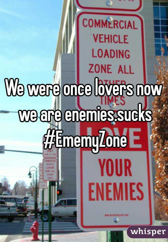 We were once lovers now we are enemies.sucks #EmemyZone
