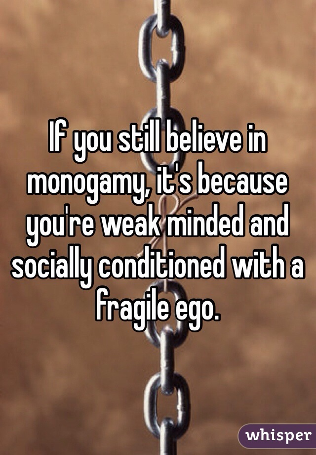 If you still believe in monogamy, it's because you're weak minded and socially conditioned with a fragile ego.