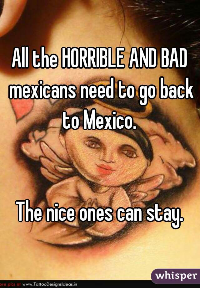 All the HORRIBLE AND BAD mexicans need to go back to Mexico.    The nice ones can stay.