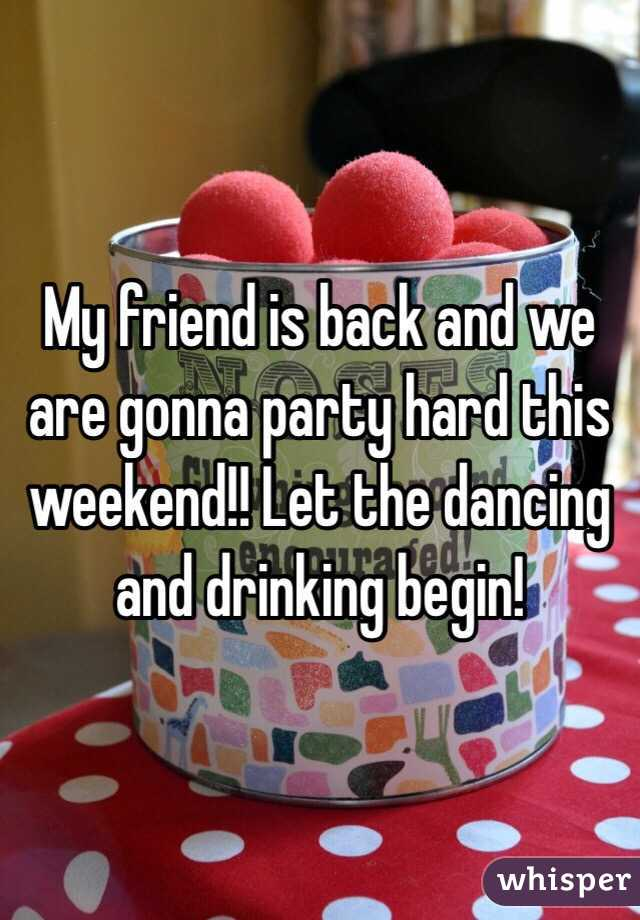 My friend is back and we are gonna party hard this weekend!! Let the dancing and drinking begin!