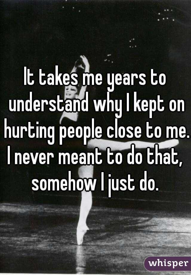 It takes me years to understand why I kept on hurting people close to me. I never meant to do that, somehow I just do.