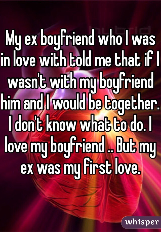 My ex boyfriend who I was in love with told me that if I wasn't with my boyfriend him and I would be together. I don't know what to do. I love my boyfriend .. But my ex was my first love.