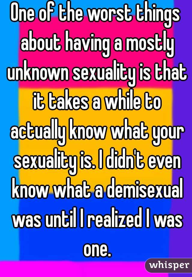 One of the worst things about having a mostly unknown sexuality is that it takes a while to actually know what your sexuality is. I didn't even know what a demisexual was until I realized I was one.