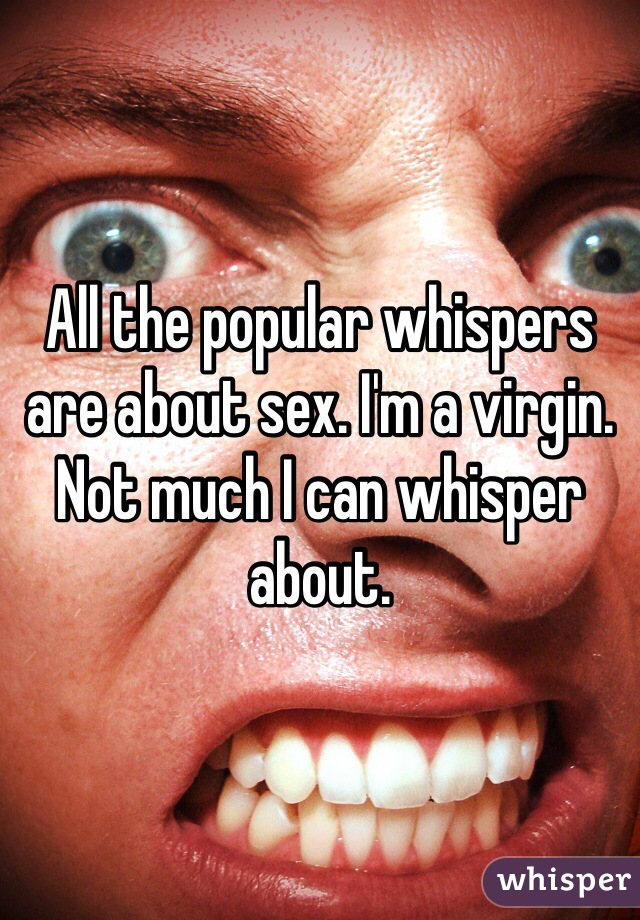 All the popular whispers are about sex. I'm a virgin. Not much I can whisper about.