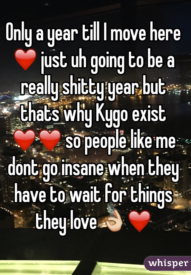 Only a year till I move here ❤️ just uh going to be a really shitty year but thats why Kygo exist ❤️❤️ so people like me dont go insane when they have to wait for things they love 👌❤️