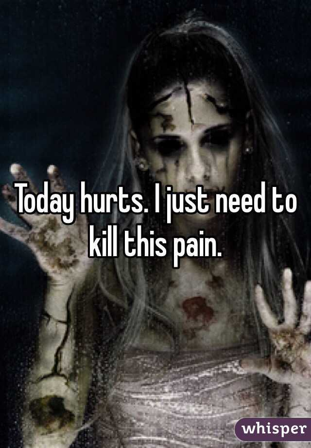 Today hurts. I just need to kill this pain.