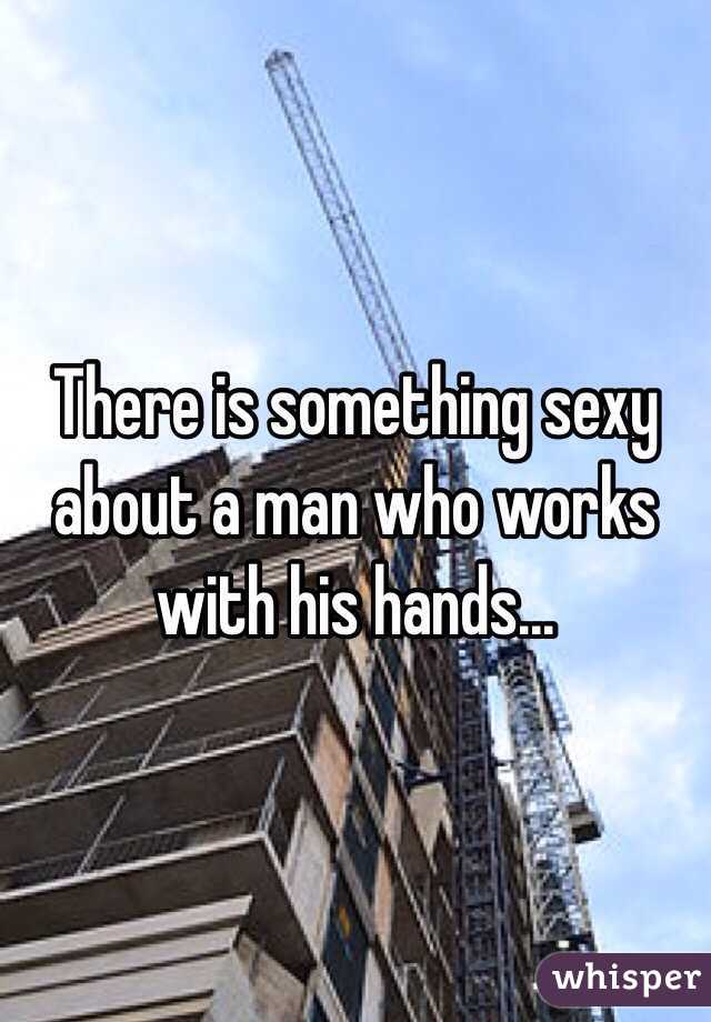 There is something sexy about a man who works with his hands...