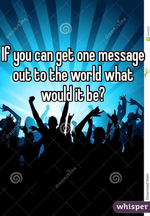 If you can get one message out to the world what would it be?