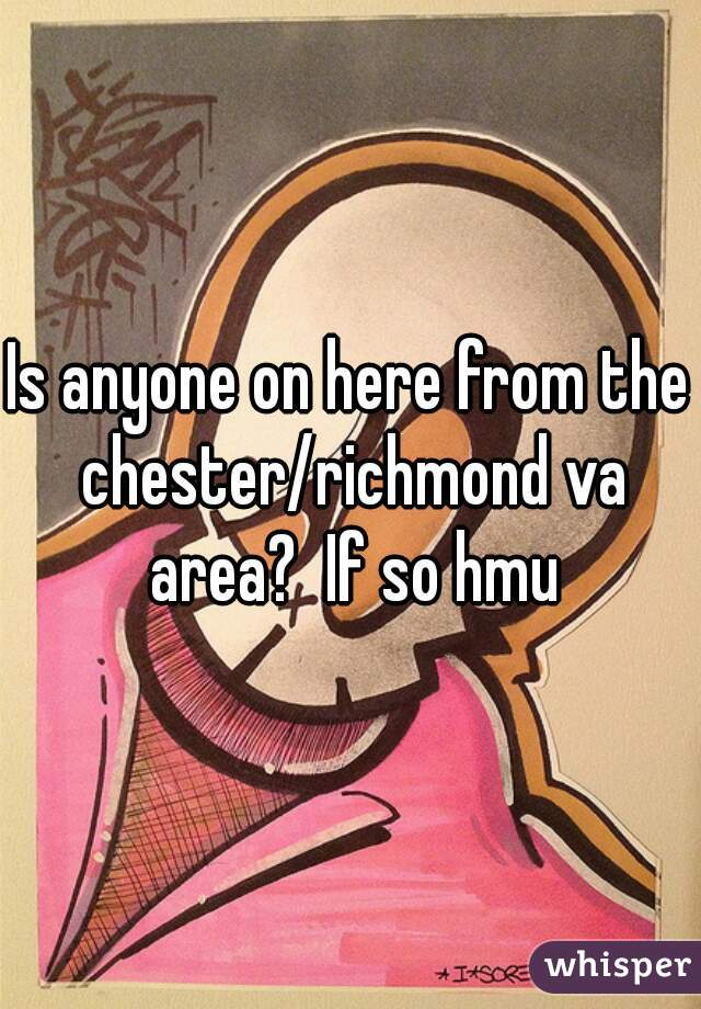 Is anyone on here from the chester/richmond va area?  If so hmu