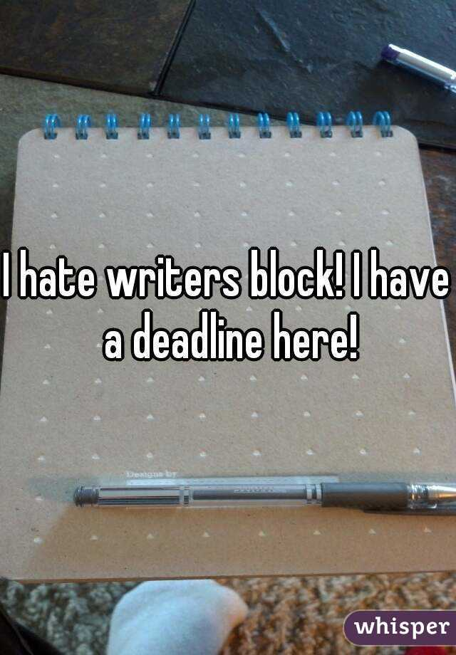 I hate writers block! I have a deadline here!