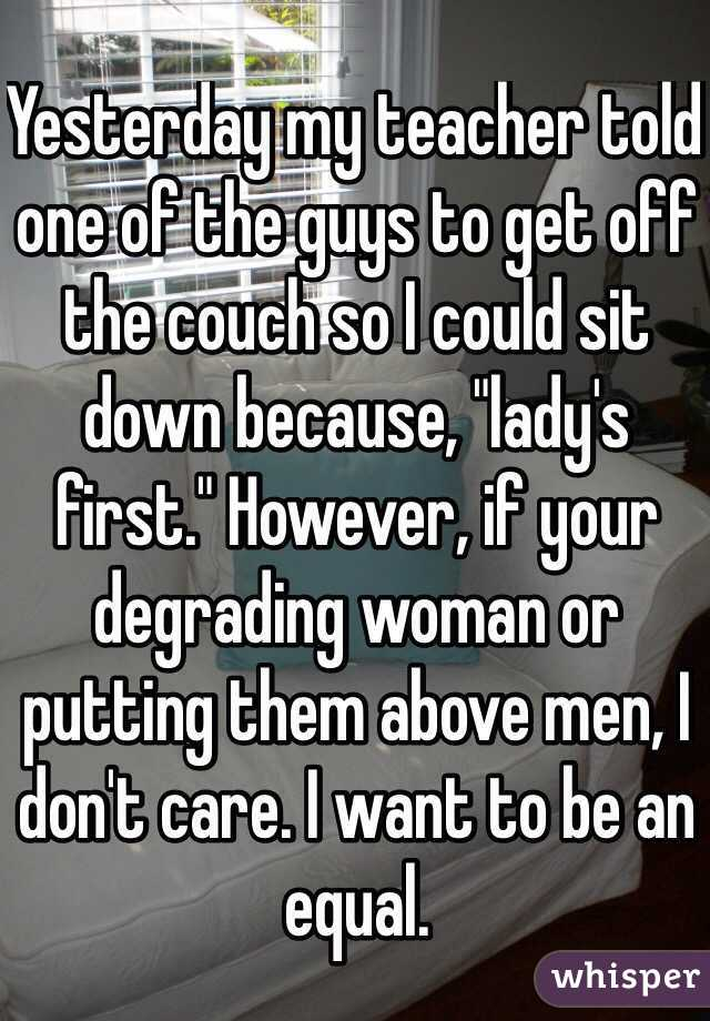 """Yesterday my teacher told one of the guys to get off the couch so I could sit down because, """"lady's first."""" However, if your degrading woman or putting them above men, I don't care. I want to be an equal."""