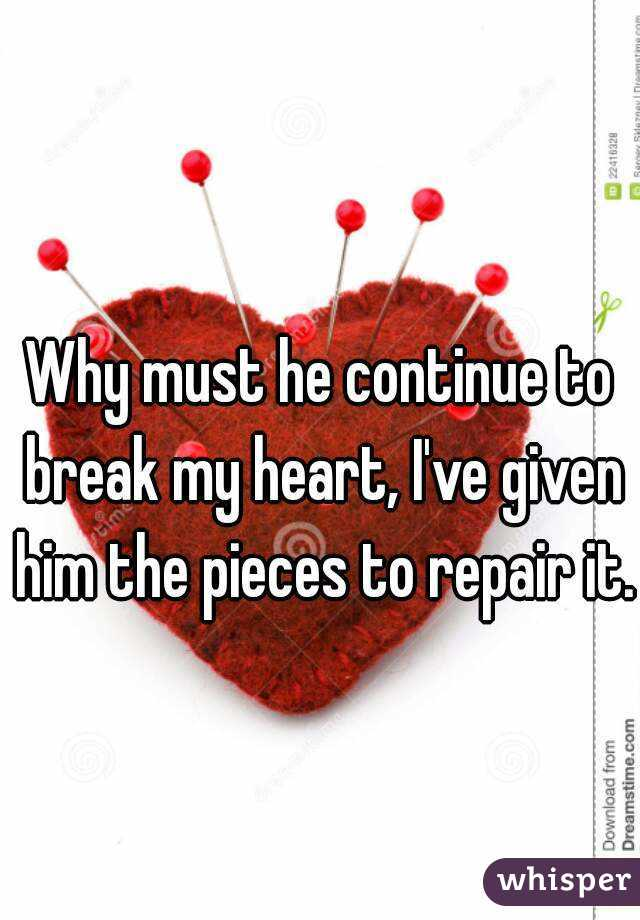 Why must he continue to break my heart, I've given him the pieces to repair it.