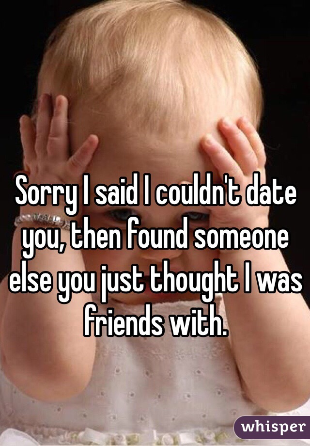 Sorry I said I couldn't date you, then found someone else you just thought I was friends with.