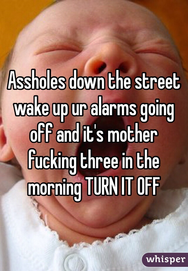 Assholes down the street wake up ur alarms going off and it's mother fucking three in the morning TURN IT OFF