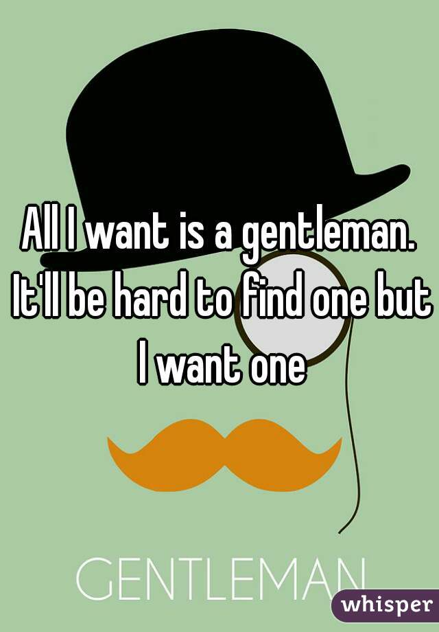 All I want is a gentleman. It'll be hard to find one but I want one
