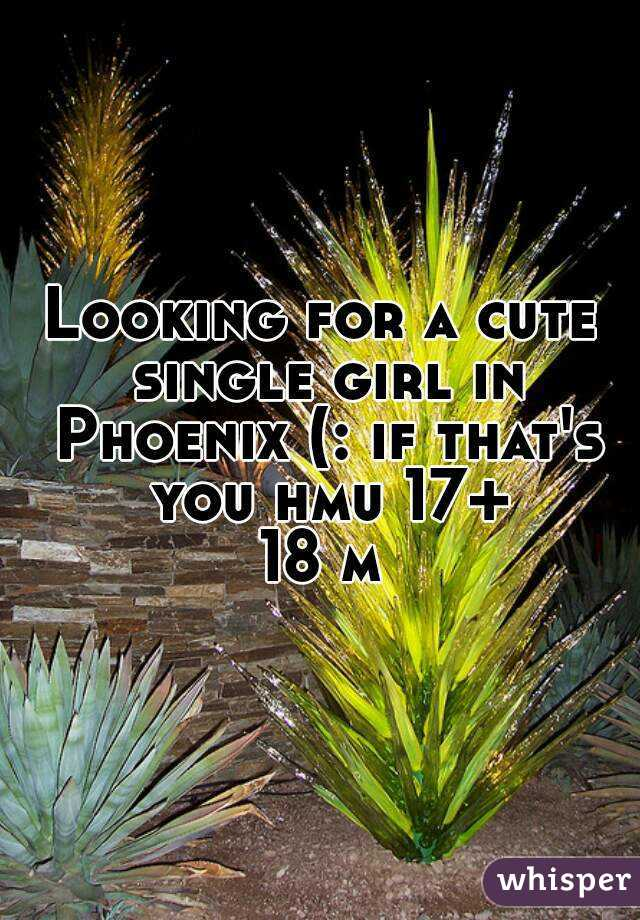 Looking for a cute single girl in Phoenix (: if that's you hmu 17+ 18 m