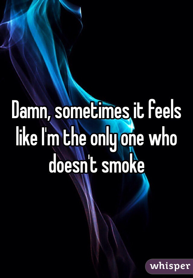Damn, sometimes it feels like I'm the only one who doesn't smoke