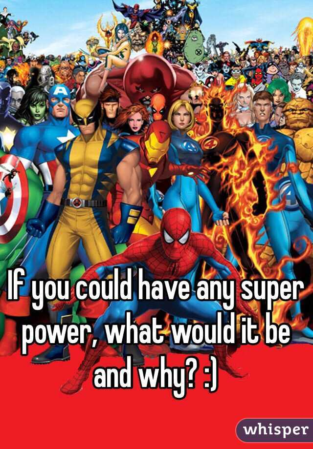 If you could have any super power, what would it be and why? :)